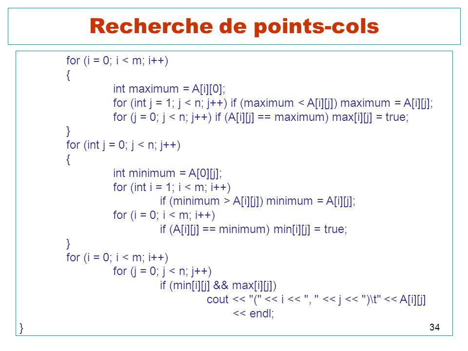 34 Recherche de points-cols for (i = 0; i < m; i++) { int maximum = A[i][0]; for (int j = 1; j < n; j++) if (maximum < A[i][j]) maximum = A[i][j]; for (j = 0; j < n; j++) if (A[i][j] == maximum) max[i][j] = true; } for (int j = 0; j < n; j++) { int minimum = A[0][j]; for (int i = 1; i < m; i++) if (minimum > A[i][j]) minimum = A[i][j]; for (i = 0; i < m; i++) if (A[i][j] == minimum) min[i][j] = true; } for (i = 0; i < m; i++) for (j = 0; j < n; j++) if (min[i][j] && max[i][j]) cout << ( << i << , << j << )\t << A[i][j] << endl; }
