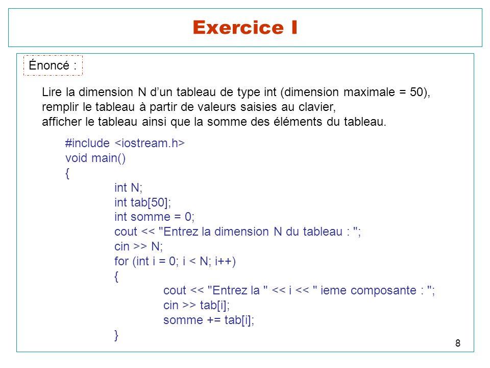 8 Exercice I Énoncé : Lire la dimension N dun tableau de type int (dimension maximale = 50), remplir le tableau à partir de valeurs saisies au clavier