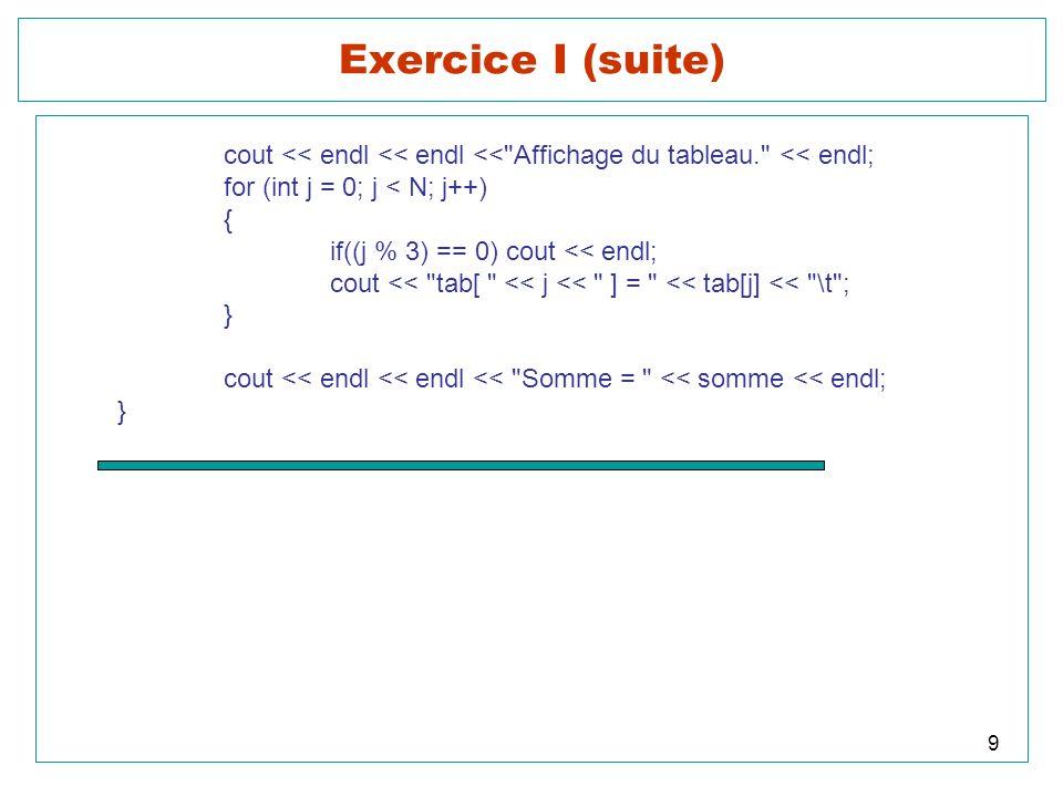 Multiplication de 2 matrices A u x v et B v x w cout << endl << endl << Matrice B << endl << endl; for (i = 0; i < v; i++) { for (int j = 0; j < w; j++) cout << B[i][j] << \t ; cout << endl; } cout << endl << endl << Matrice C << endl << endl; for (i = 0; i < u; i++) { for (int j = 0; j < w; j++) cout << C[i][j] << \t ; cout << endl; } Note : On peut construire des tableaux de dimension quelconque.
