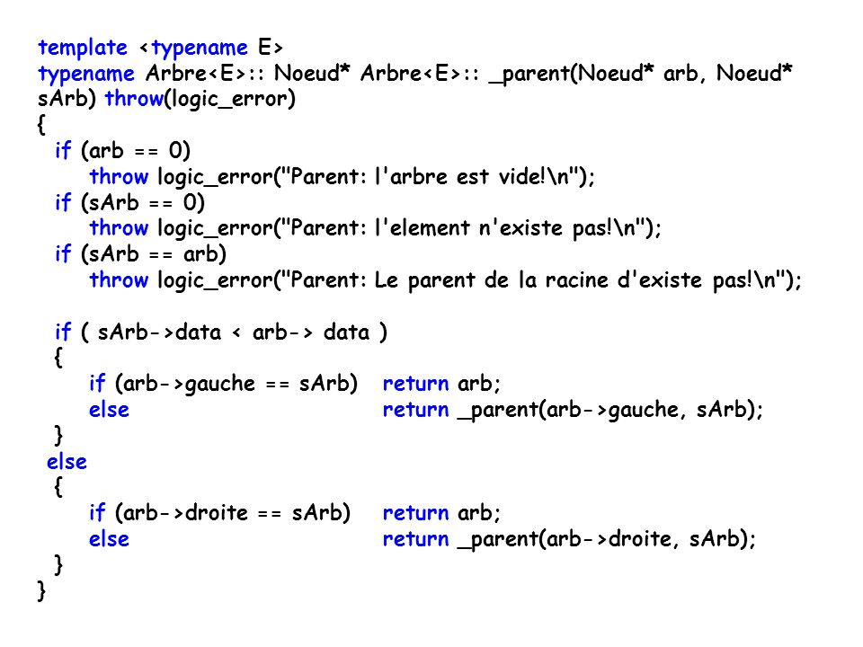 template E Arbre :: parent(const E& el) throw(logic_error) { Noeud* noeudDeEl = _auxAppartient(racine, el); Noeud* parentDeEl = _parent(racine, noeudDeEl); return parentDeEl->data; }