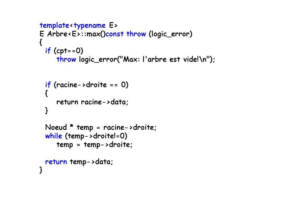 template E Arbre ::max()const throw (logic_error) { if (cpt==0) throw logic_error( Max: l arbre est vide!\n ); if (racine->droite == 0) { return racine->data; } Noeud * temp = racine->droite; while (temp->droite!=0) temp = temp->droite; return temp->data; }