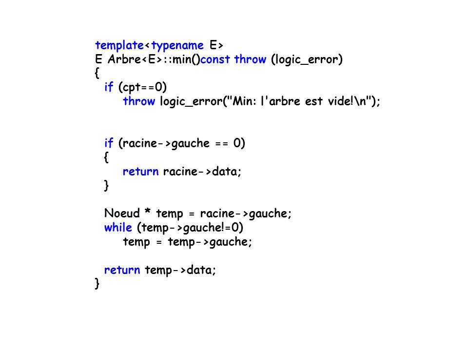 template E Arbre ::min()const throw (logic_error) { if (cpt==0) throw logic_error( Min: l arbre est vide!\n ); if (racine->gauche == 0) { return racine->data; } Noeud * temp = racine->gauche; while (temp->gauche!=0) temp = temp->gauche; return temp->data; }