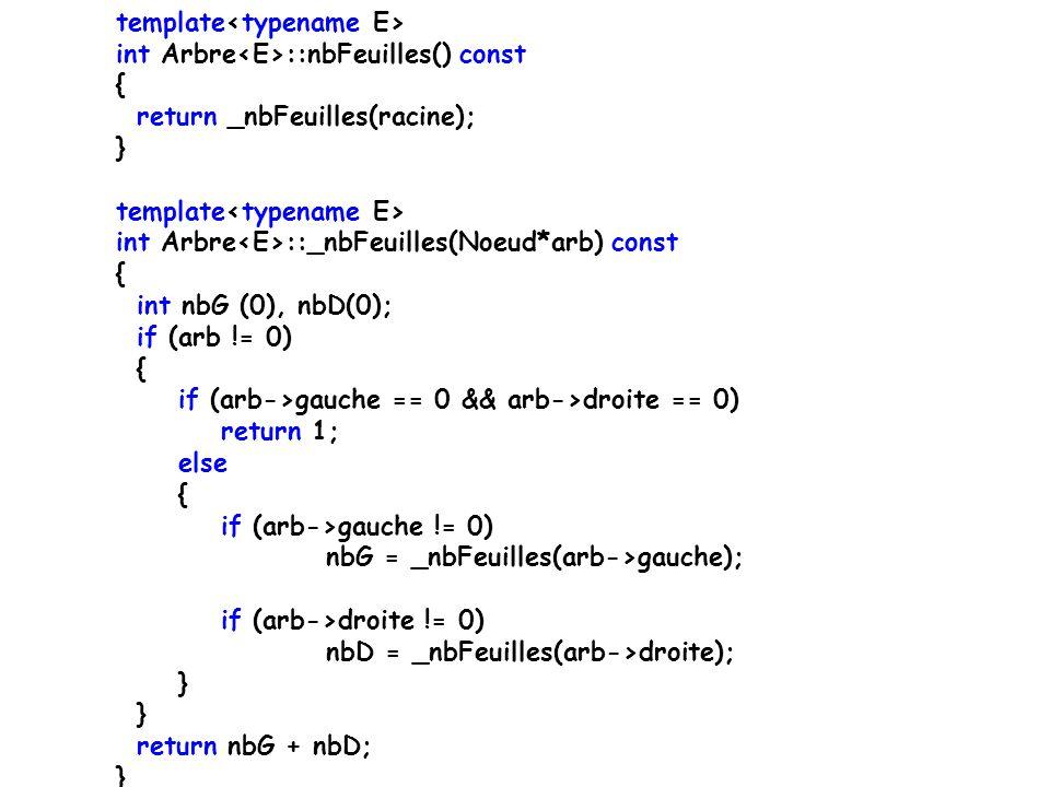 template int Arbre ::nbFeuilles() const { return _nbFeuilles(racine); } template int Arbre ::_nbFeuilles(Noeud*arb) const { int nbG (0), nbD(0); if (arb != 0) { if (arb->gauche == 0 && arb->droite == 0) return 1; else { if (arb->gauche != 0) nbG = _nbFeuilles(arb->gauche); if (arb->droite != 0) nbD = _nbFeuilles(arb->droite); } return nbG + nbD; }