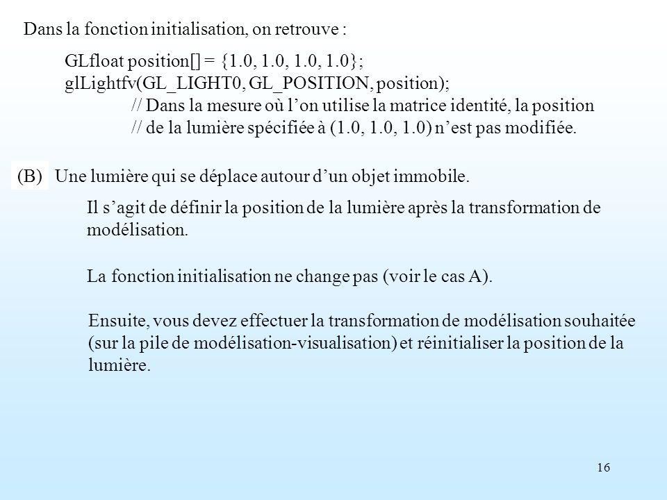 16 GLfloat position[] = {1.0, 1.0, 1.0, 1.0}; glLightfv(GL_LIGHT0, GL_POSITION, position); // Dans la mesure où lon utilise la matrice identité, la position // de la lumière spécifiée à (1.0, 1.0, 1.0) nest pas modifiée.
