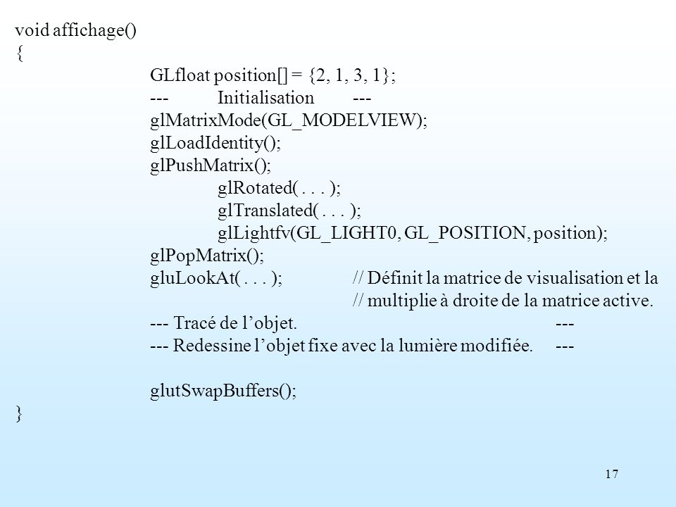 17 void affichage() { GLfloat position[] = {2, 1, 3, 1}; ---Initialisation--- glMatrixMode(GL_MODELVIEW); glLoadIdentity(); glPushMatrix(); glRotated(...