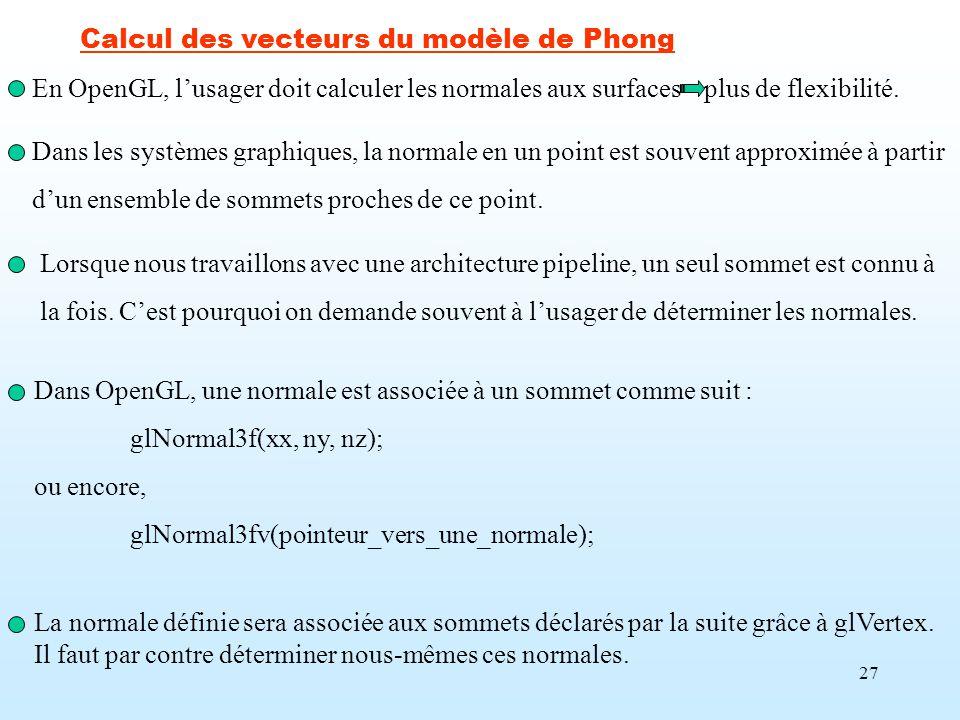 27 Calcul des vecteurs du modèle de Phong En OpenGL, lusager doit calculer les normales aux surfacesplus de flexibilité. Dans OpenGL, une normale est