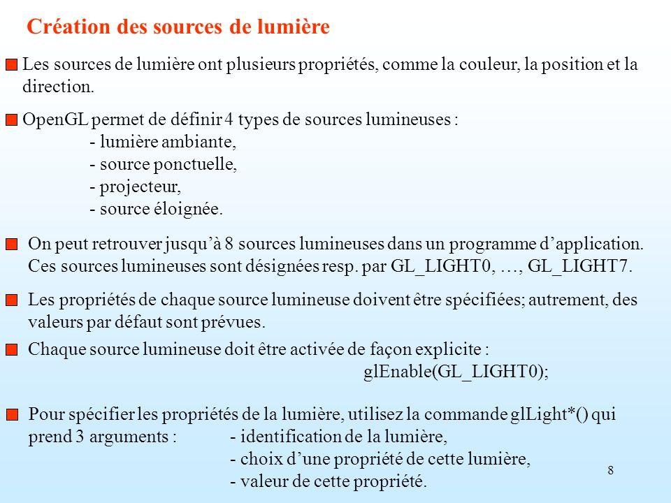 8 Création des sources de lumière OpenGL permet de définir 4 types de sources lumineuses : - lumière ambiante, - source ponctuelle, - projecteur, - so