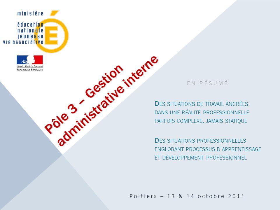 Pôle 3 – Gestion administrative interne Poitiers – 13 & 14 octobre 2011 EN RÉSUMÉ D ES SITUATIONS DE TRAVAIL ANCRÉES DANS UNE RÉALITÉ PROFESSIONNELLE