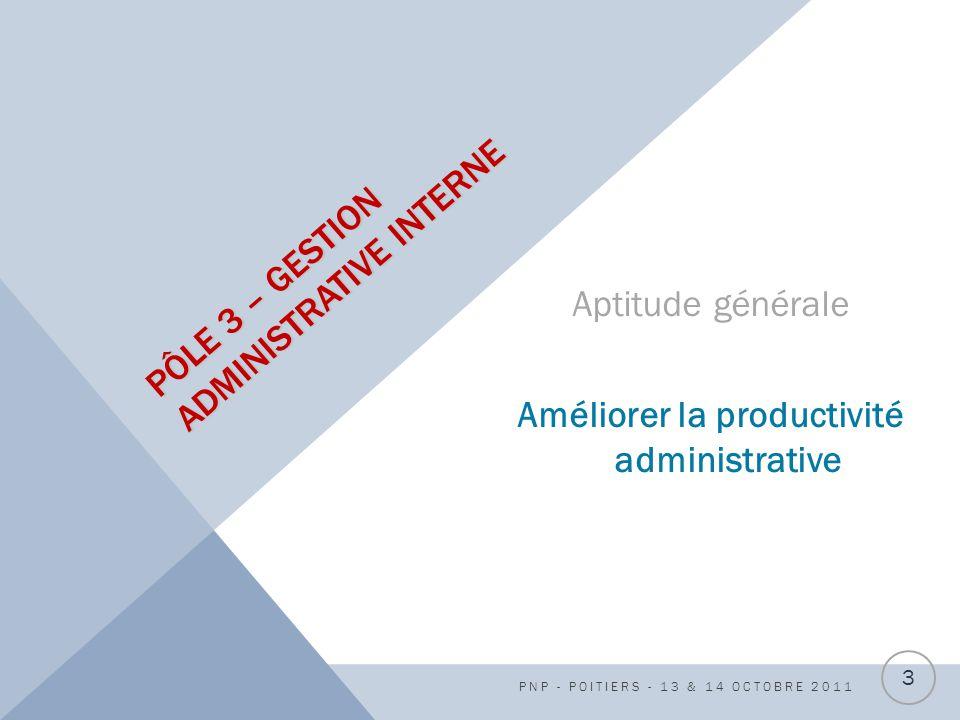 PÔLE 3 – GESTION ADMINISTRATIVE INTERNE Aptitude générale Améliorer la productivité administrative PNP - POITIERS - 13 & 14 OCTOBRE 2011 3