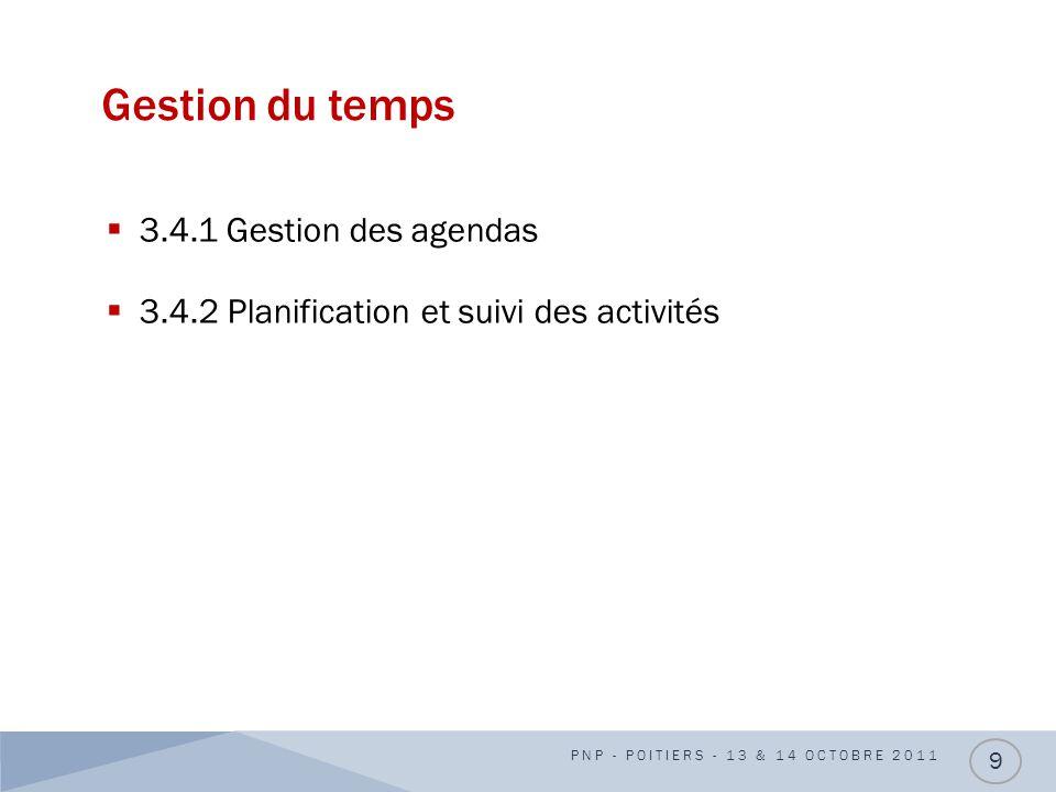 Gestion du temps 3.4.1 Gestion des agendas 3.4.2 Planification et suivi des activités PNP - POITIERS - 13 & 14 OCTOBRE 2011 9