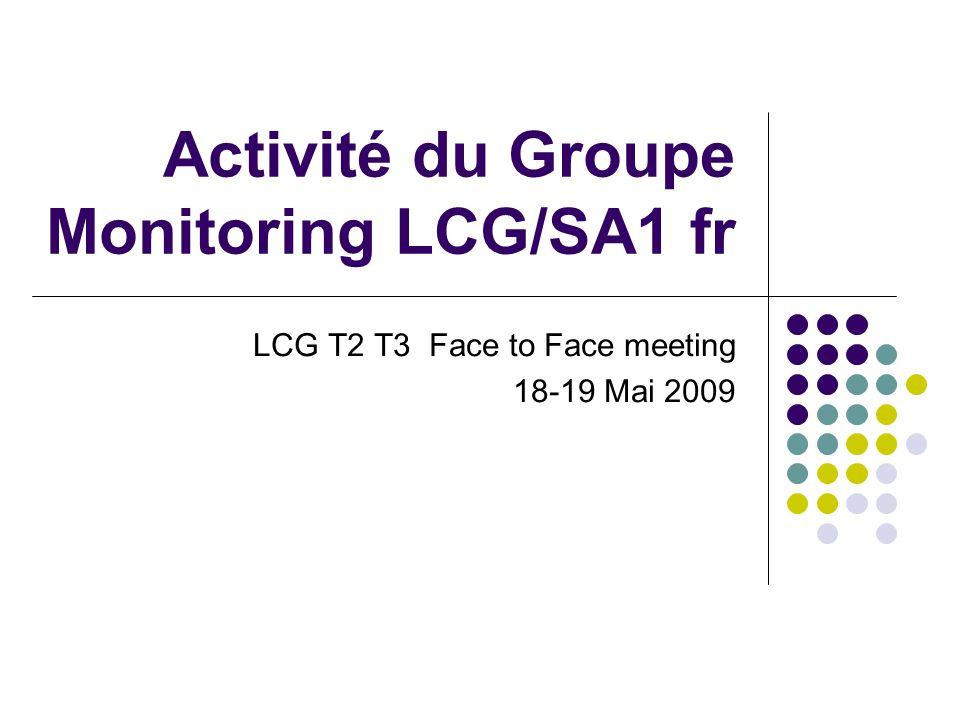 Activité du Groupe Monitoring LCG/SA1 fr LCG T2 T3 Face to Face meeting 18-19 Mai 2009