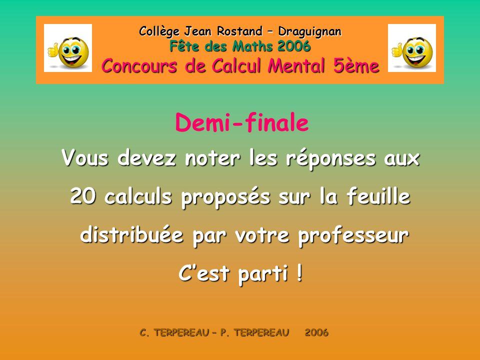 Collège Jean Rostand – Draguignan Fête des Maths 2006 Concours de Calcul Mental 5ème C.TERPEREAU – P. TERPEREAU 2006 Demi-Finale