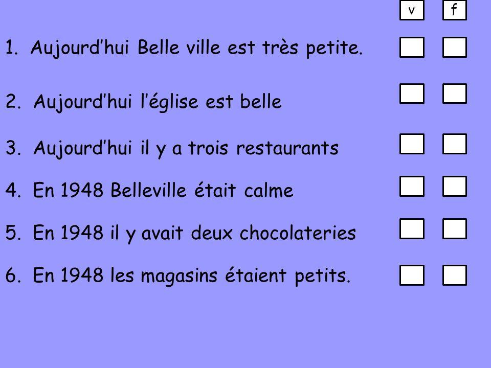 1. Aujourdhui Belle ville est très petite. 2. Aujourdhui léglise est belle 3. Aujourdhui il y a trois restaurants 4. En 1948 Belleville était calme 5.