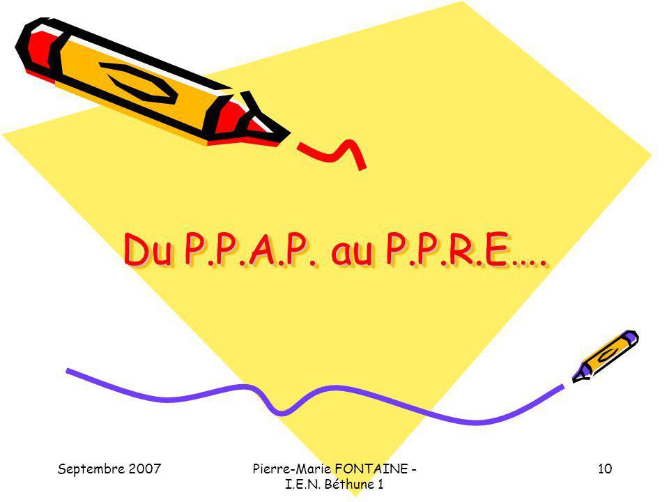 Septembre 2007Pierre-Marie FONTAINE - I.E.N. Béthune 1 10 Du P.P.A.P. au P.P.R.E….