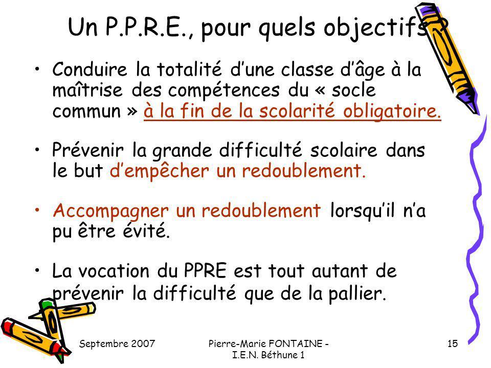 Septembre 2007Pierre-Marie FONTAINE - I.E.N. Béthune 1 15 Un P.P.R.E., pour quels objectifs ? Conduire la totalité dune classe dâge à la maîtrise des