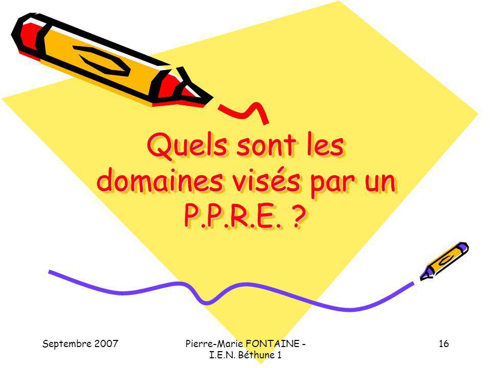 Septembre 2007Pierre-Marie FONTAINE - I.E.N. Béthune 1 16 Quels sont les domaines visés par un P.P.R.E. ?