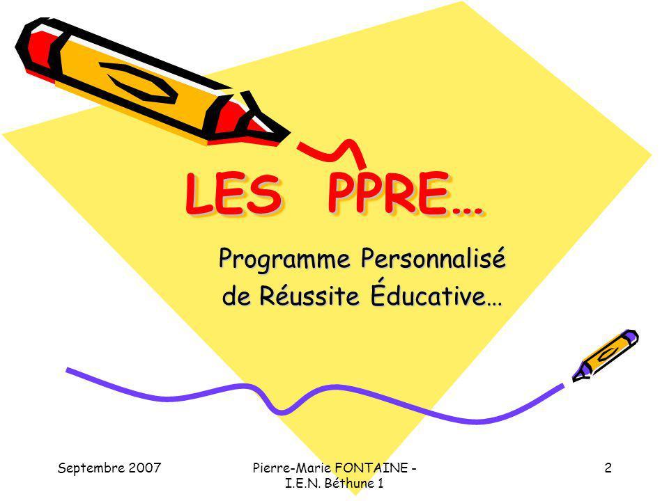 Septembre 2007Pierre-Marie FONTAINE - I.E.N. Béthune 1 2 LES PPRE… Programme Personnalisé de Réussite Éducative…