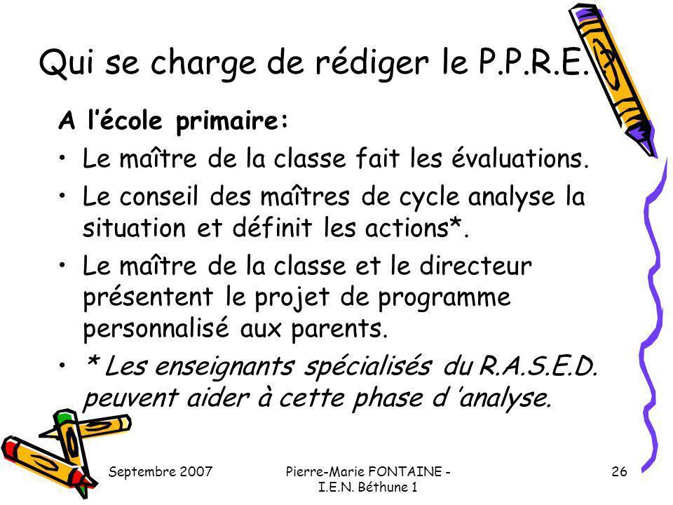 Septembre 2007Pierre-Marie FONTAINE - I.E.N. Béthune 1 26 Qui se charge de rédiger le P.P.R.E. ? A lécole primaire: Le maître de la classe fait les év