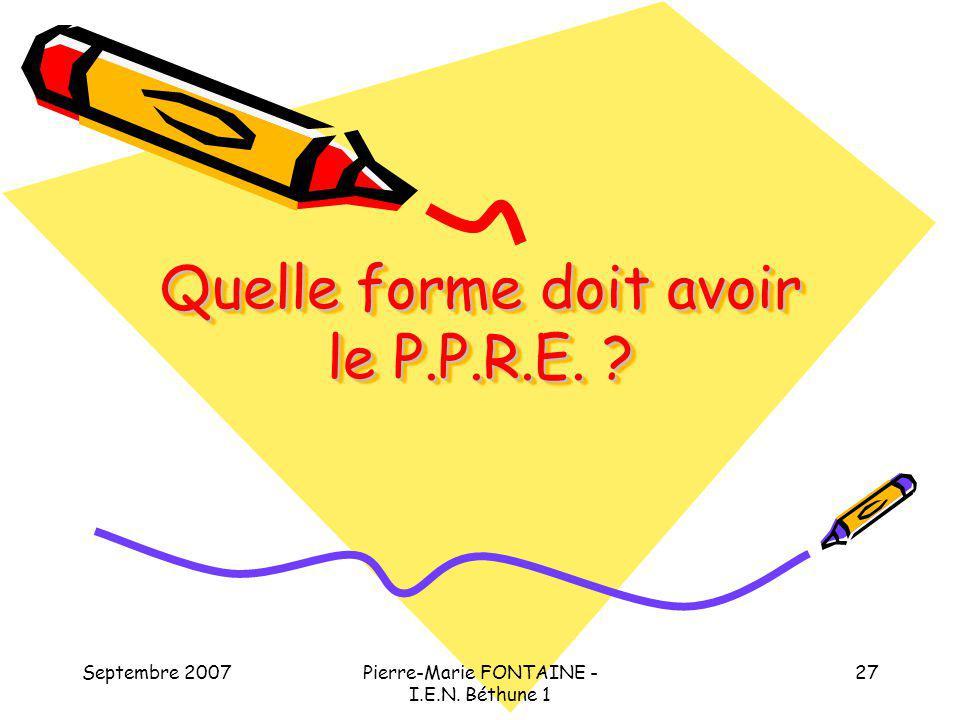 Septembre 2007Pierre-Marie FONTAINE - I.E.N. Béthune 1 27 Quelle forme doit avoir le P.P.R.E. ?