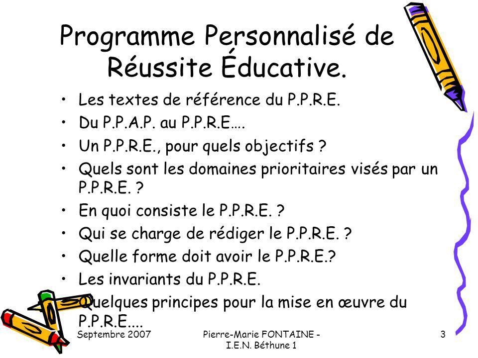Septembre 2007Pierre-Marie FONTAINE - I.E.N. Béthune 1 3 Programme Personnalisé de Réussite Éducative. Les textes de référence du P.P.R.E. Du P.P.A.P.