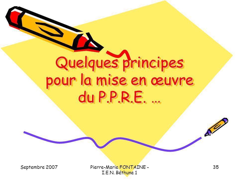 Septembre 2007Pierre-Marie FONTAINE - I.E.N. Béthune 1 35 Quelques principes pour la mise en œuvre du P.P.R.E. …