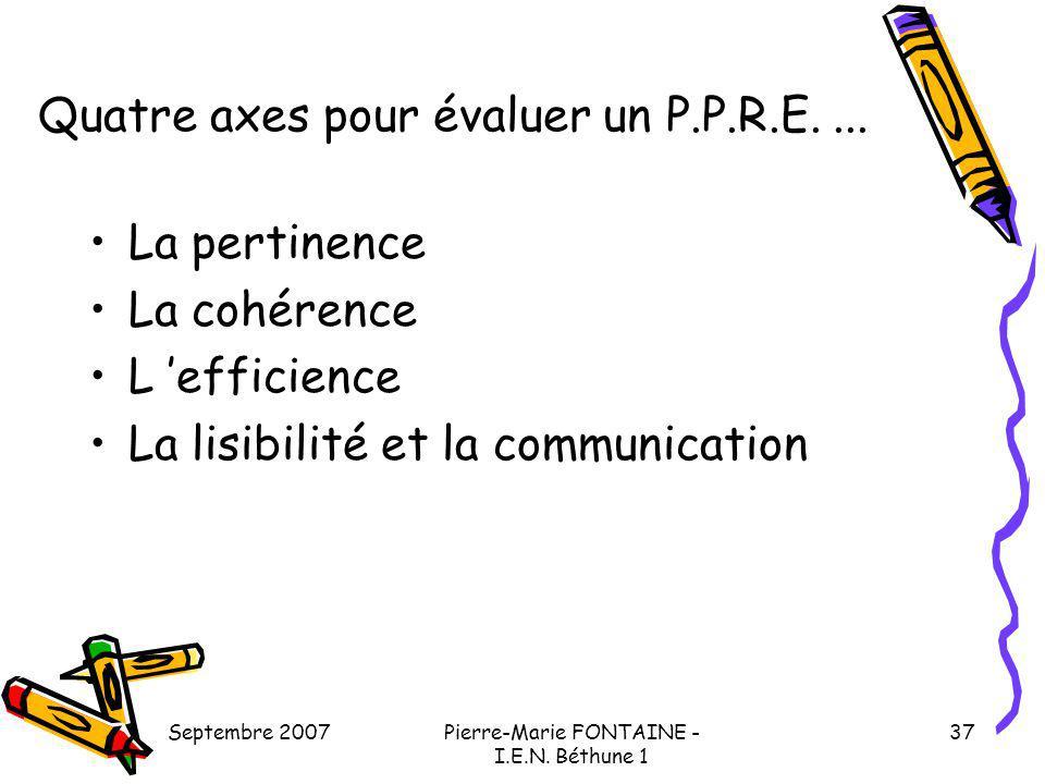 Septembre 2007Pierre-Marie FONTAINE - I.E.N. Béthune 1 37 Quatre axes pour évaluer un P.P.R.E.... La pertinence La cohérence L efficience La lisibilit