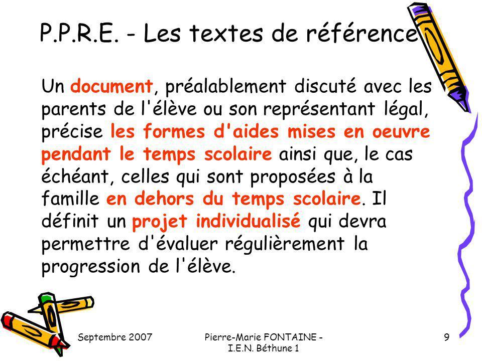 Septembre 2007Pierre-Marie FONTAINE - I.E.N. Béthune 1 9 P.P.R.E. - Les textes de référence Un document, préalablement discuté avec les parents de l'é