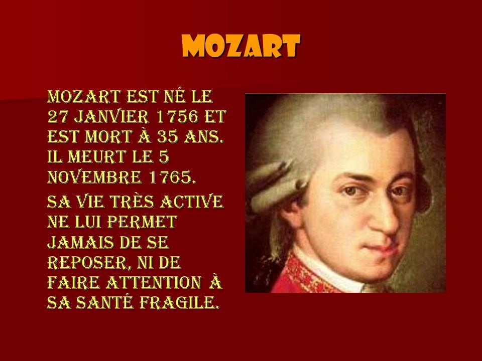 Mozart Mozart est né le 27 janvier 1756 et est mort à 35 ans. Il meurt le 5 novembre 1765. Sa vie très active ne lui permet jamais de se reposer, ni d