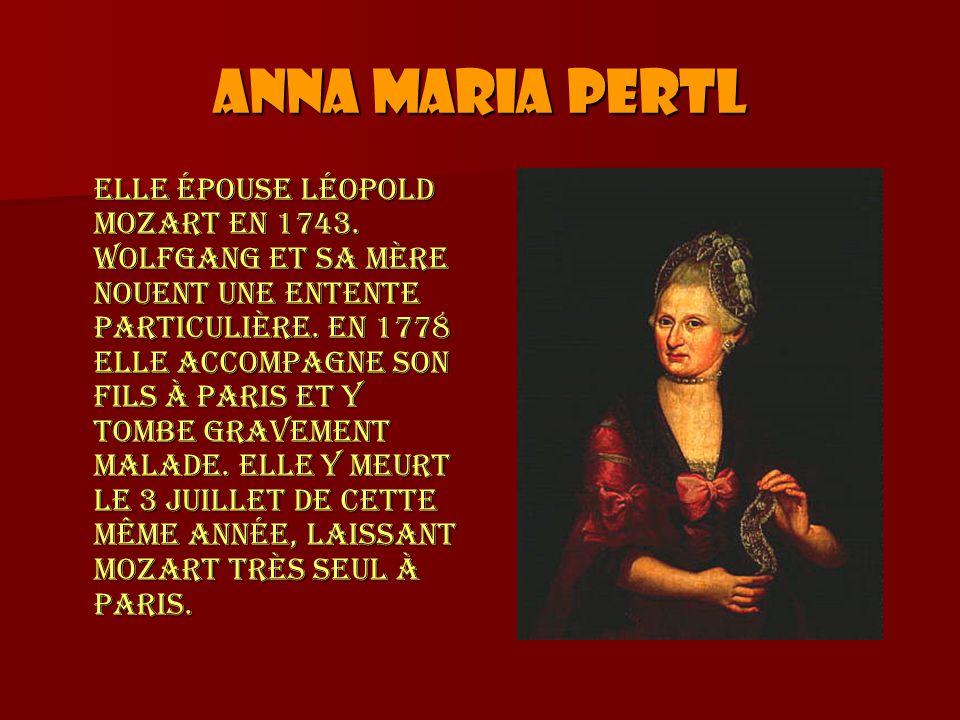 Anna Maria Pertl Elle épouse Léopold Mozart en 1743. Wolfgang et sa mère nouent une entente particulière. En 1778 elle accompagne son fils à Paris et