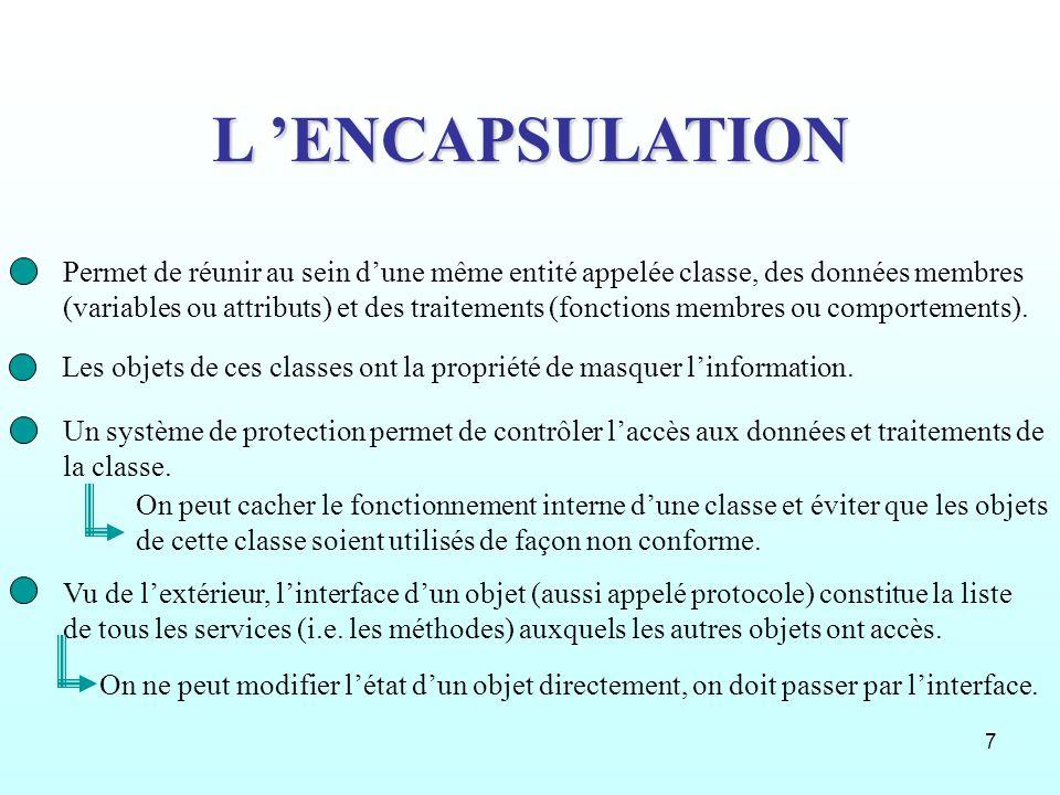 7 L ENCAPSULATION Permet de réunir au sein dune même entité appelée classe, des données membres (variables ou attributs) et des traitements (fonctions