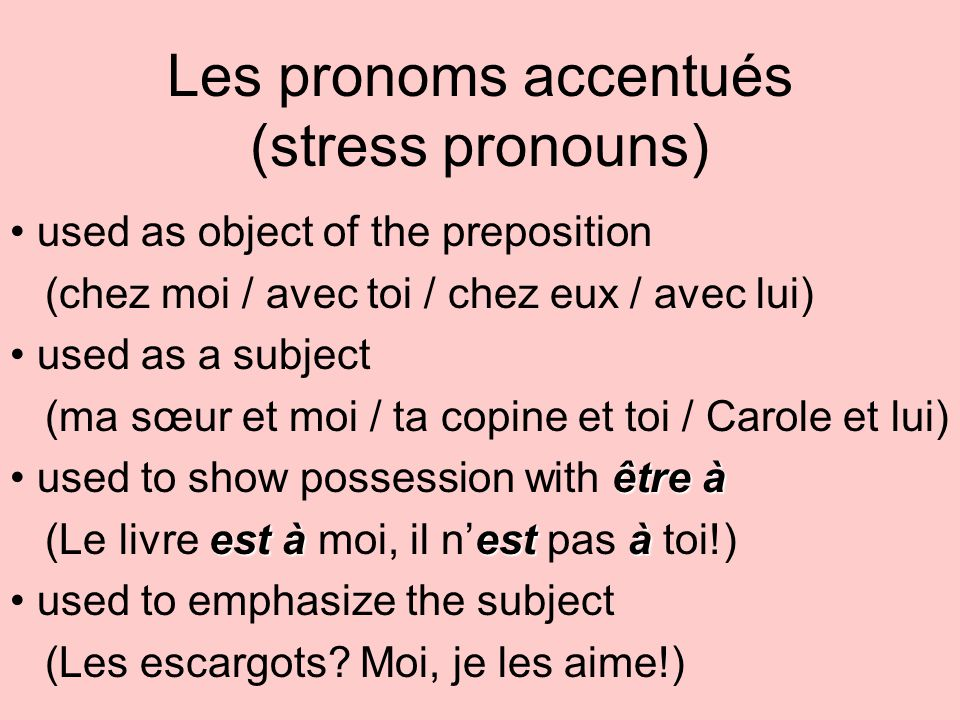 Les pronoms accentués (stress pronouns) used as object of the preposition (chez moi / avec toi / chez eux / avec lui) used as a subject (ma sœur et moi / ta copine et toi / Carole et lui) être à used to show possession with être à est àestà (Le livre est à moi, il nest pas à toi!) used to emphasize the subject (Les escargots.