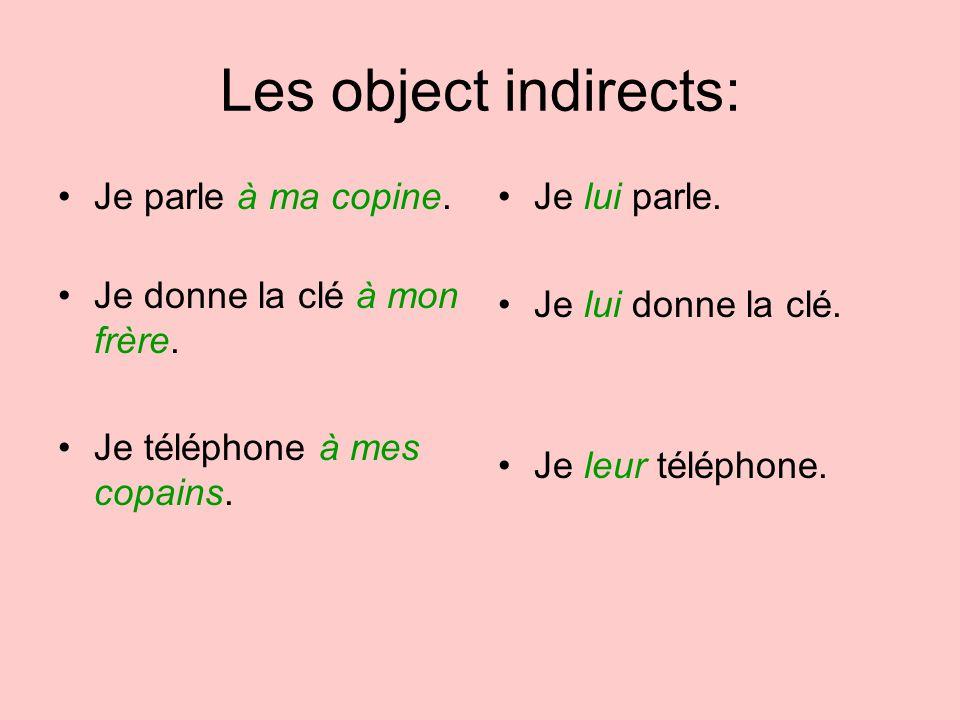 Les object indirects: Je parle à ma copine. Je donne la clé à mon frère. Je téléphone à mes copains. Je lui parle. Je lui donne la clé. Je leur téléph