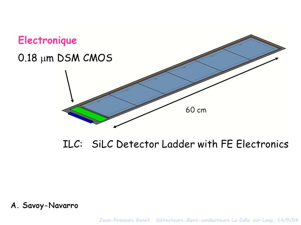 Electronique 0.18 m DSM CMOS ILC: SiLC Detector Ladder with FE Electronics A. Savoy-Navarro 60 cm Jean-Francois Genat Détecteurs-Semi-conducteurs La C