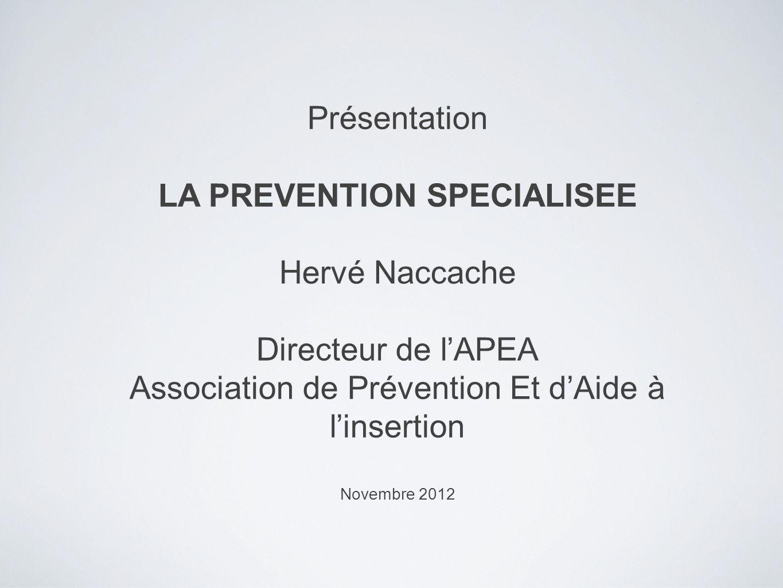 Présentation LA PREVENTION SPECIALISEE Hervé Naccache Directeur de lAPEA Association de Prévention Et dAide à linsertion Novembre 2012