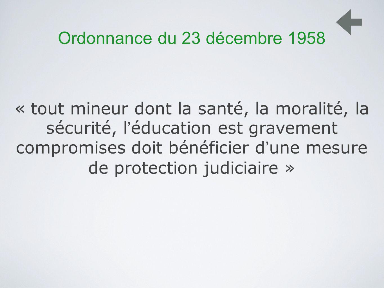 Ordonnance du 23 décembre 1958 « tout mineur dont la santé, la moralité, la sécurité, l éducation est gravement compromises doit bénéficier d une mesure de protection judiciaire »