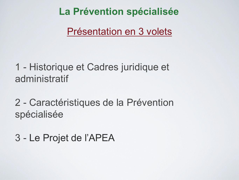 La Prévention spécialisée Présentation en 3 volets 1 - Historique et Cadres juridique et administratif 2 - Caractéristiques de la Prévention spécialisée 3 - Le Projet de lAPEA