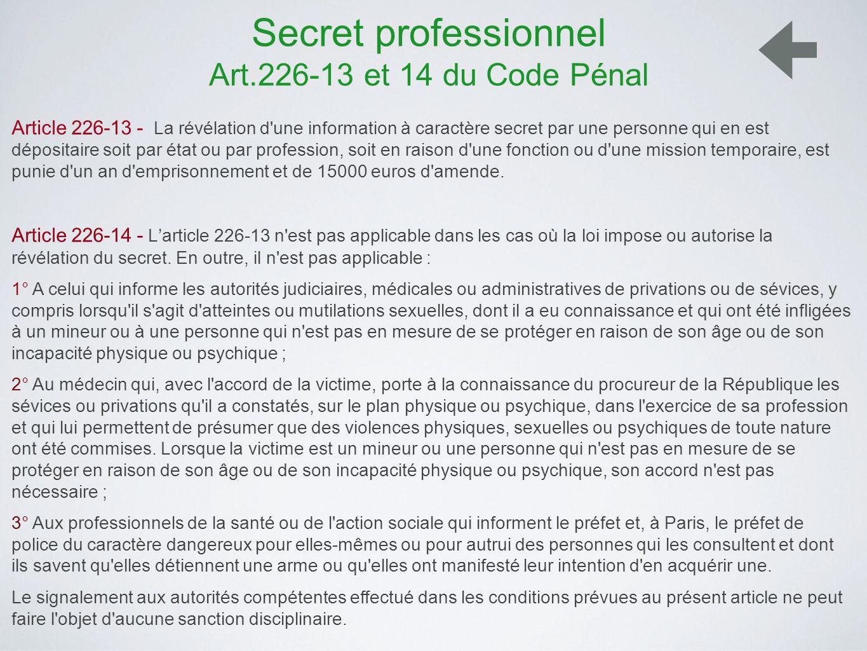 Secret professionnel Art.226-13 et 14 du Code Pénal Article 226-13 - La révélation d une information à caractère secret par une personne qui en est dépositaire soit par état ou par profession, soit en raison d une fonction ou d une mission temporaire, est punie d un an d emprisonnement et de 15000 euros d amende.
