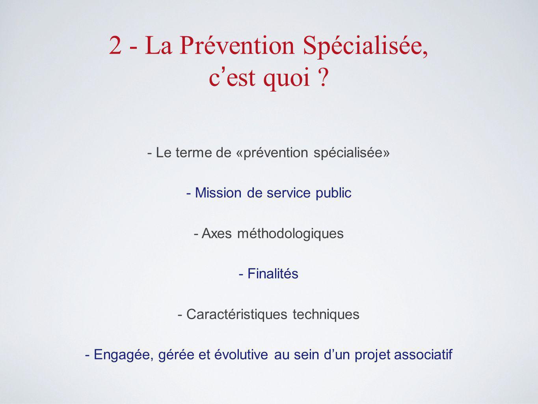 2 - La Prévention Spécialisée, c est quoi .