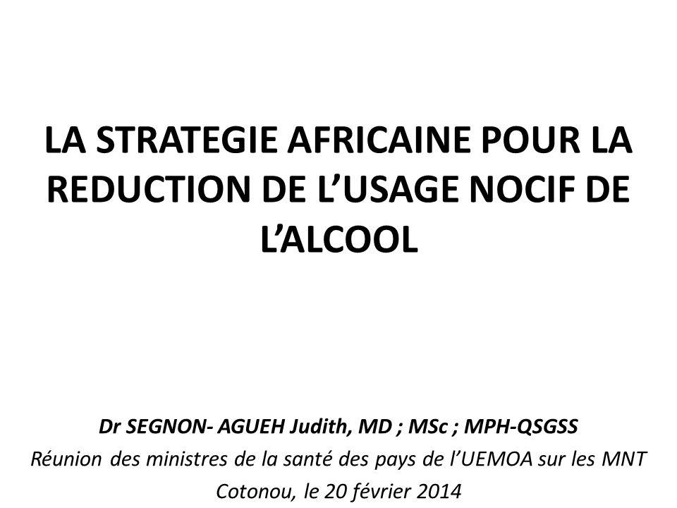 LA STRATEGIE AFRICAINE POUR LA REDUCTION DE LUSAGE NOCIF DE LALCOOL Dr SEGNON- AGUEH Judith, MD ; MSc ; MPH-QSGSS Réunion des ministres de la santé de