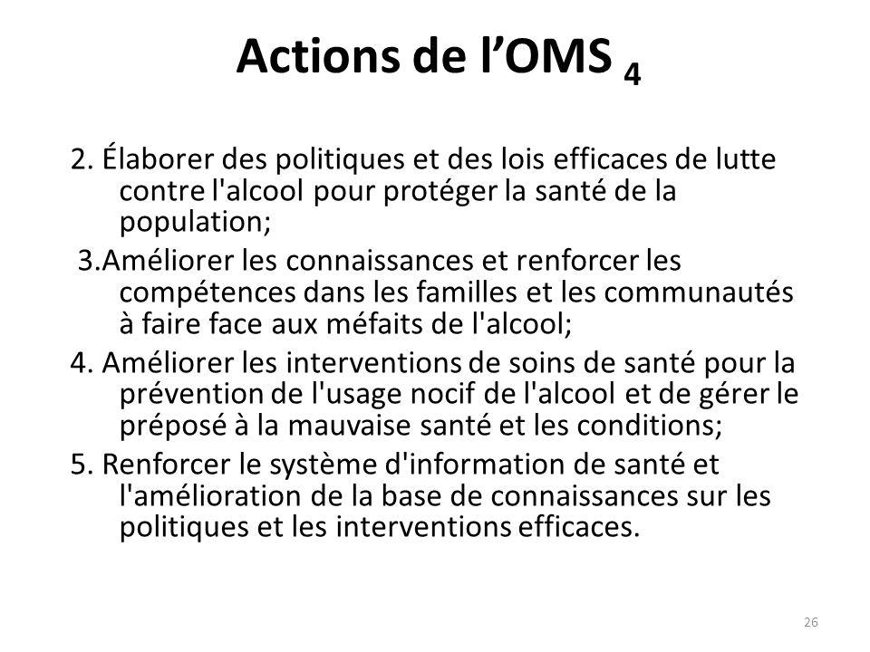 Actions de lOMS 4 2. Élaborer des politiques et des lois efficaces de lutte contre l'alcool pour protéger la santé de la population; 3.Améliorer les c