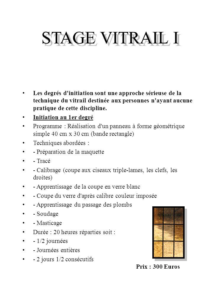 STAGE VITRAIL I Les degrés d initiation sont une approche sérieuse de la technique du vitrail destinée aux personnes n ayant aucune pratique de cette discipline.