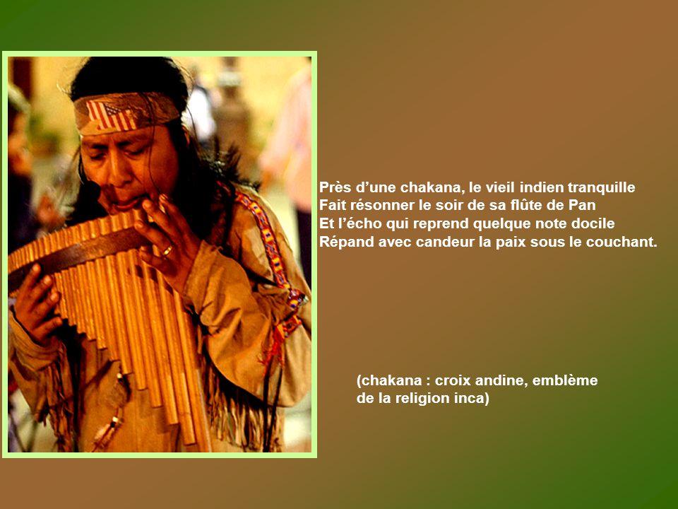 Près dune chakana, le vieil indien tranquille Fait résonner le soir de sa flûte de Pan Et lécho qui reprend quelque note docile Répand avec candeur la paix sous le couchant.