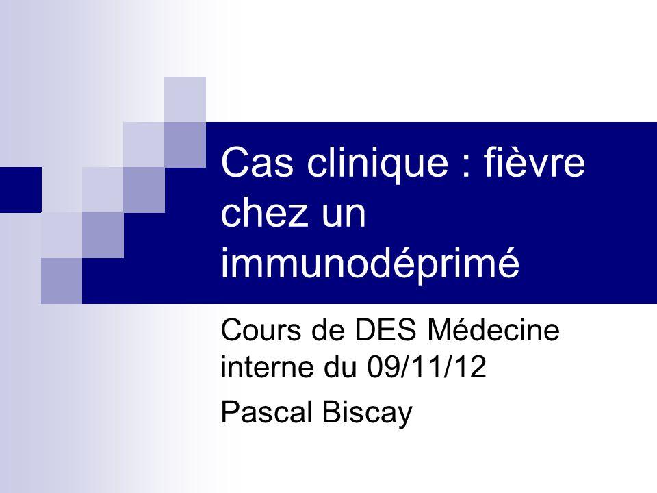 Cas clinique : fièvre chez un immunodéprimé Cours de DES Médecine interne du 09/11/12 Pascal Biscay