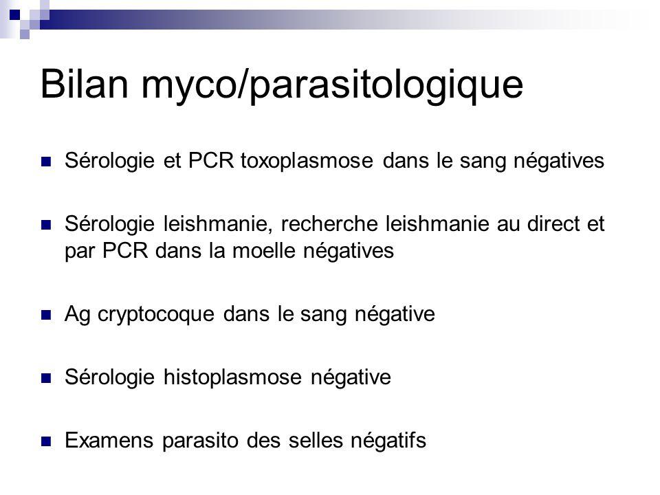 Bilan myco/parasitologique Sérologie et PCR toxoplasmose dans le sang négatives Sérologie leishmanie, recherche leishmanie au direct et par PCR dans l