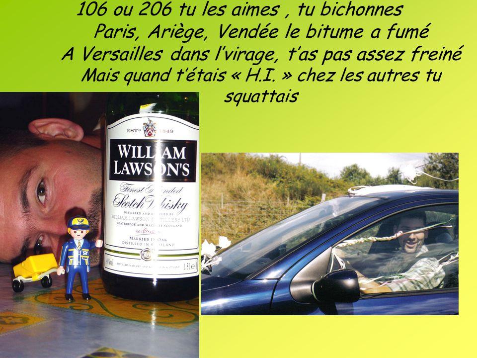106 ou 206 tu les aimes, tu bichonnes Paris, Ariège, Vendée le bitume a fumé A Versailles dans lvirage, tas pas assez freiné Mais quand tétais « H.I.
