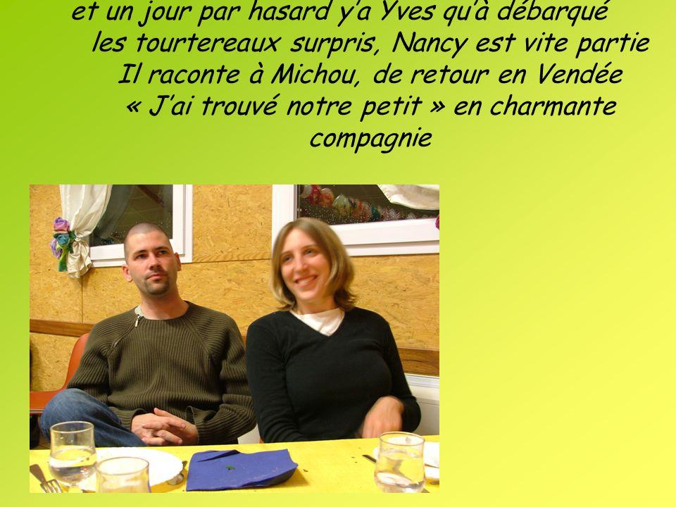 et un jour par hasard ya Yves quà débarqué les tourtereaux surpris, Nancy est vite partie Il raconte à Michou, de retour en Vendée « Jai trouvé notre