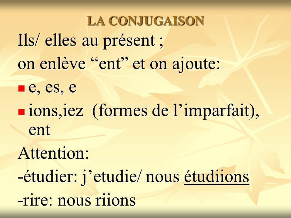 LA CONJUGAISON Ils/ elles au présent ; on enlève ent et on ajoute: e, es, e e, es, e ions,iez (formes de limparfait), ent ions,iez (formes de limparfait), entAttention: -étudier: jetudie/ nous étudiions -rire: nous riions