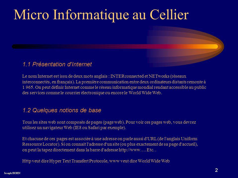 2 Micro Informatique au Cellier Joseph HOHN 1.1 Présentation d Internet Le nom Internet est issu de deux mots anglais : INTERconnected et NETworks (réseaux interconnectés, en français).