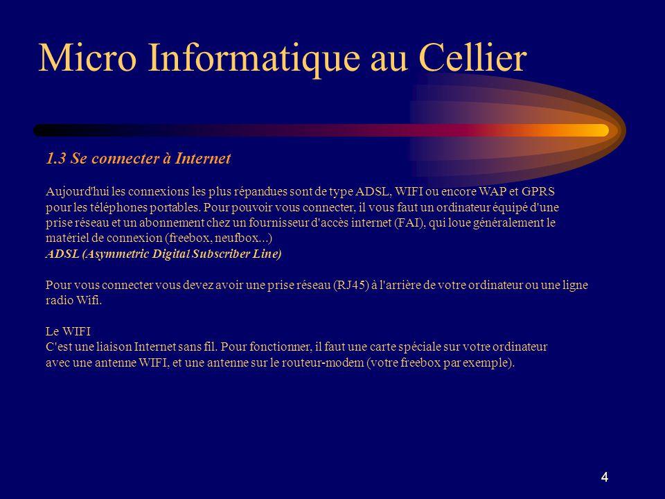 4 Micro Informatique au Cellier 1.3 Se connecter à Internet Aujourd hui les connexions les plus répandues sont de type ADSL, WIFI ou encore WAP et GPRS pour les téléphones portables.