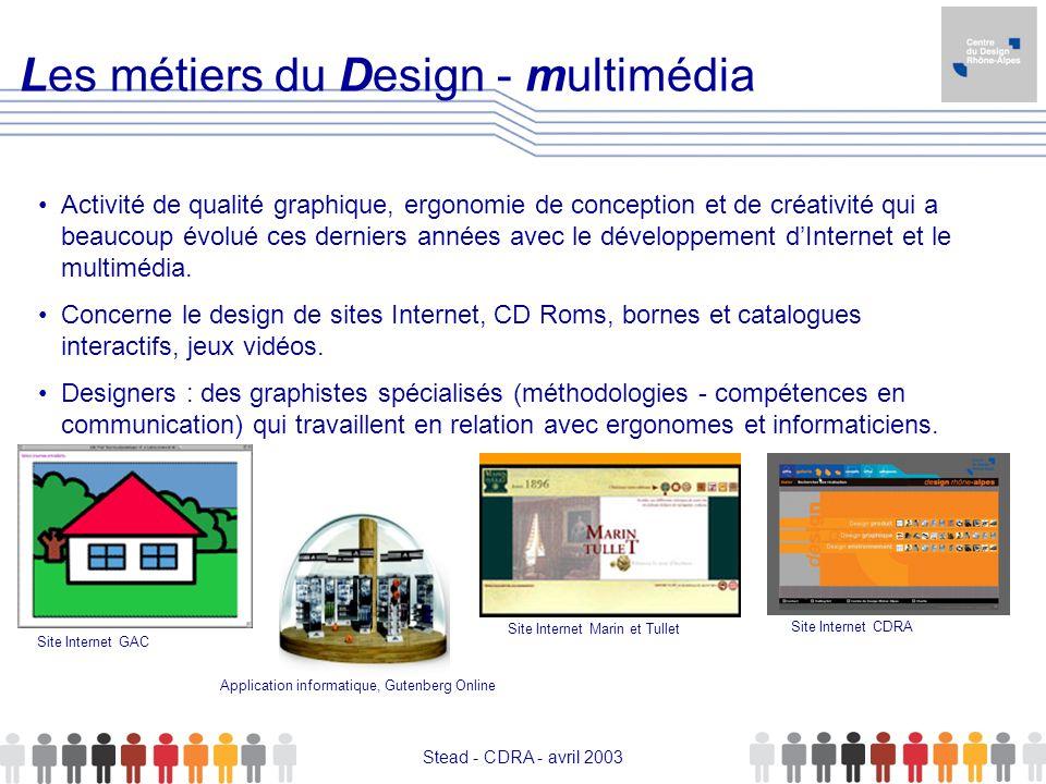 Stead - CDRA - avril 2003 Les métiers du Design - multimédia Activité de qualité graphique, ergonomie de conception et de créativité qui a beaucoup év